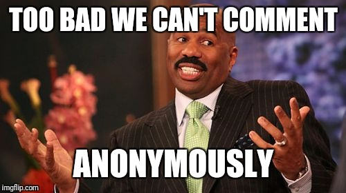 Steve Harvey Meme | TOO BAD WE CAN'T COMMENT ANONYMOUSLY | image tagged in memes,steve harvey | made w/ Imgflip meme maker