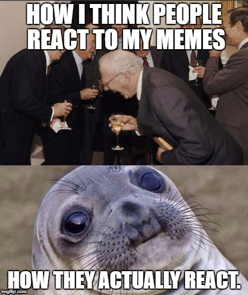 Meme Reaction | HOW I THINK PEOPLE REACT TO MY MEMES HOW THEY ACTUALLY REACT. | image tagged in memes,awkward moment sealion,laughing men in suits | made w/ Imgflip meme maker