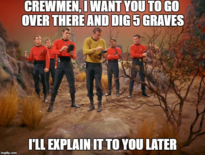 It will all make sense in time, guys. Star Trek Week! A coollew, Tombstone1881 & brandi_jackson event! Nov 20th to the 27th | CREWMEN, I WANT YOU TO GO OVER THERE AND DIG 5 GRAVES I'LL EXPLAIN IT TO YOU LATER | image tagged in five red shirts | made w/ Imgflip meme maker