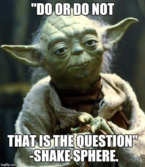 "Star Wars Yoda Meme | ""DO OR DO NOT THAT IS THE QUESTION"" -SHAKE SPHERE. 