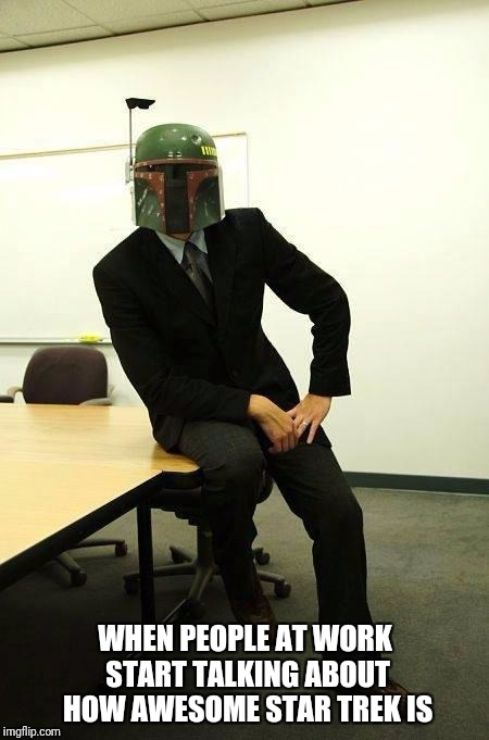 boba fett Business | WHEN PEOPLE AT WORK START TALKING ABOUT HOW AWESOME STAR TREK IS | image tagged in boba fett business | made w/ Imgflip meme maker