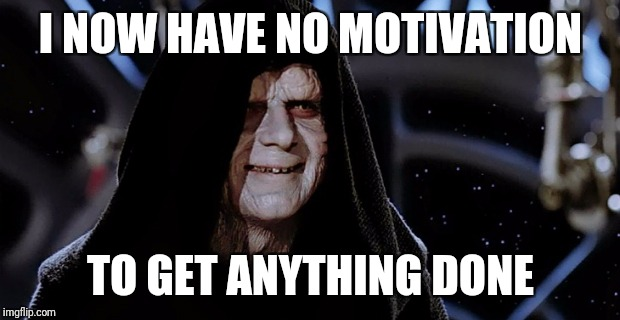 I NOW HAVE NO MOTIVATION TO GET ANYTHING DONE | made w/ Imgflip meme maker