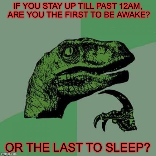 Behold my thoughts at 00:37 (12:37 a.m.) | IF YOU STAY UP TILL PAST 12AM, ARE YOU THE FIRST TO BE AWAKE? OR THE LAST TO SLEEP? | image tagged in memes,philosoraptor,time,sleep | made w/ Imgflip meme maker