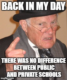 Back In My Day Meme | BACK IN MY DAY THERE WAS NO DIFFERENCE BETWEEN PUBLIC AND PRIVATE SCHOOLS | image tagged in memes,back in my day | made w/ Imgflip meme maker