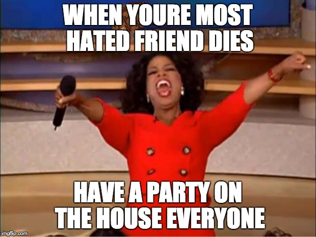 Oprah You Get A Meme | WHEN YOURE MOST HATED FRIEND DIES HAVE A PARTY ON THE HOUSE EVERYONE | image tagged in memes,oprah you get a,scumbag | made w/ Imgflip meme maker