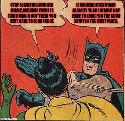 Stop Saying I have to look for good Music today, because I should not have to look for it.  | STOP INSULTING MODERN MUSIC,BECUASE THERE IS GOOD MUSIC OUT THEIR YOU JUST HAVE TO LOOK FOR IT. IF MODERN MUSIC WAS ALRIGHT, THAN I WOULD NO | image tagged in memes,batman slapping robin,modern,music,sucks,modern music sucks | made w/ Imgflip meme maker