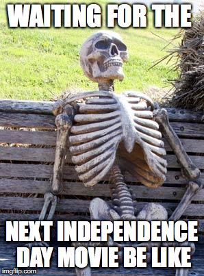 Waiting Skeleton Meme | WAITING FOR THE NEXT INDEPENDENCE DAY MOVIE BE LIKE | image tagged in memes,waiting skeleton | made w/ Imgflip meme maker