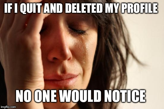 First World Problems | IF I QUIT AND DELETED MY PROFILE NO ONE WOULD NOTICE | image tagged in memes,first world problems | made w/ Imgflip meme maker