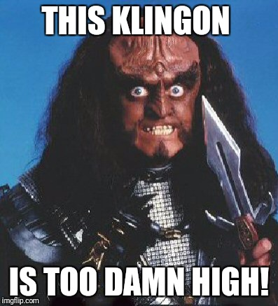 Star Trek Week | THIS KLINGON IS TOO DAMN HIGH! | image tagged in star trek,star trek week,klingon,too damn high,meth | made w/ Imgflip meme maker