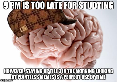Scumbag Brain | 9 PM IS TOO LATE FOR STUDYING HOWEVER, STAYING UP TILL 3 IN THE MORNING LOOKING AT POINTLESS MEMES IS A PERFECT USE OF TIME | image tagged in memes,scumbag brain | made w/ Imgflip meme maker