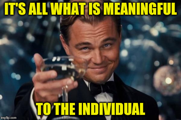 Leonardo Dicaprio Cheers Meme | IT'S ALL WHAT IS MEANINGFUL TO THE INDIVIDUAL | image tagged in memes,leonardo dicaprio cheers | made w/ Imgflip meme maker