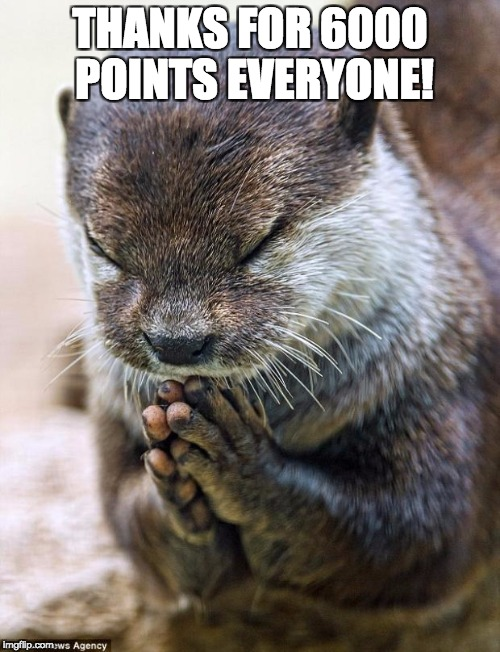 6000 points baby! all comments will get an upvote from me!  | THANKS FOR 6000 POINTS EVERYONE! | image tagged in thank you lord otter,thank you,otter | made w/ Imgflip meme maker