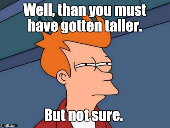 Futurama Fry Meme | Well, than you must have gotten taller. But not sure. | image tagged in memes,futurama fry | made w/ Imgflip meme maker