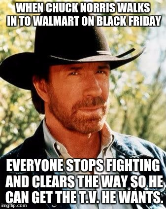 When Chuck Norris Walks in Walmart on Black Friday | WHEN CHUCK NORRIS WALKS IN TO WALMART ON BLACK FRIDAY EVERYONE STOPS FIGHTING AND CLEARS THE WAY SO HE CAN GET THE T.V. HE WANTS. | image tagged in memes,chuck norris,black friday | made w/ Imgflip meme maker