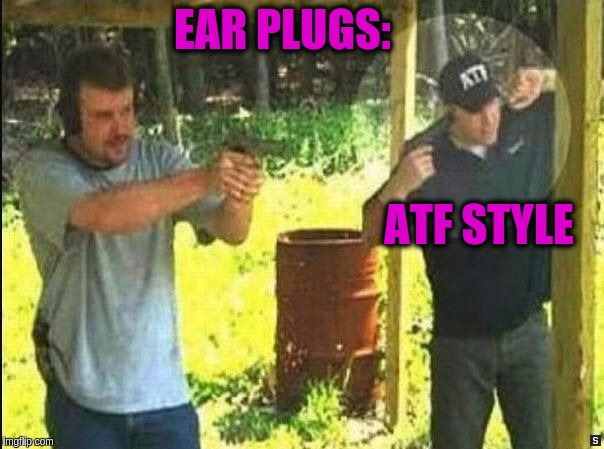 Safety First - Hearing Protection | EAR PLUGS: ATF STYLE | image tagged in funny,safety first,hearing protection,guns,firing range,memes | made w/ Imgflip meme maker