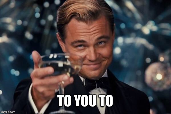 Leonardo Dicaprio Cheers Meme | TO YOU TO | image tagged in memes,leonardo dicaprio cheers | made w/ Imgflip meme maker