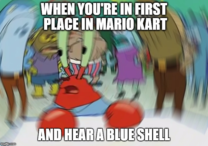 Mr Krabs Blur Meme Meme | WHEN YOU'RE IN FIRST PLACE IN MARIO KART AND HEAR A BLUE SHELL | image tagged in memes,mr krabs blur meme | made w/ Imgflip meme maker