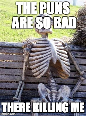 Waiting Skeleton Meme | THE PUNS ARE SO BAD THERE KILLING ME | image tagged in memes,waiting skeleton | made w/ Imgflip meme maker