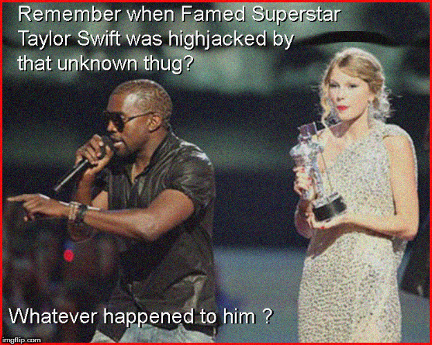 Whatever happened to that Unknown thug that highjacked Taylor Swift's speech | image tagged in taylor swift,hot babes,babes,lol so funny,funny memes,politics lol | made w/ Imgflip meme maker