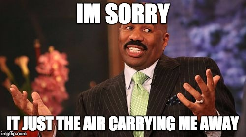 Steve Harvey Meme | IM SORRY IT JUST THE AIR CARRYING ME AWAY | image tagged in memes,steve harvey | made w/ Imgflip meme maker