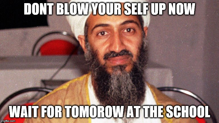 Osama says | DONT BLOW YOUR SELF UP NOW WAIT FOR TOMOROW AT THE SCHOOL | image tagged in osama bin ladin | made w/ Imgflip meme maker