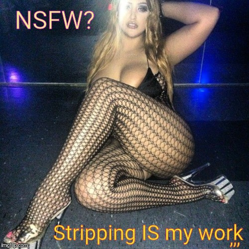 Sometimes it's the only thing Suitable For Work,,, NSFW Weekend, a JBmemegeek and isayisay event Nov 17-19th | NSFW? Stripping IS my work ,,, | image tagged in memes,nsfw weekend,jbmemegeek and isayisay event,so what if the weekend ended,hit the nsfw switch,sight to sore hands | made w/ Imgflip meme maker