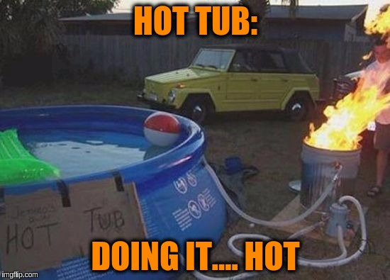 Keeping Warm in Winter ≧◉◡◉≦✌✌✌ | HOT TUB: DOING IT.... HOT | image tagged in memes,funny,hot tub,doing it wrong,redneck | made w/ Imgflip meme maker