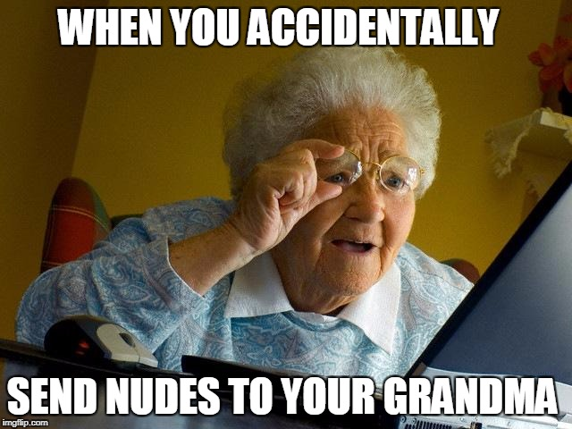 Grandma Finds The Internet Meme | WHEN YOU ACCIDENTALLY SEND NUDES TO YOUR GRANDMA | image tagged in memes,grandma finds the internet | made w/ Imgflip meme maker