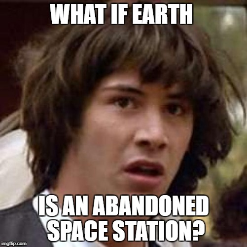Conspiracy Keanu Meme | WHAT IF EARTH IS AN ABANDONED SPACE STATION? | image tagged in memes,conspiracy keanu | made w/ Imgflip meme maker