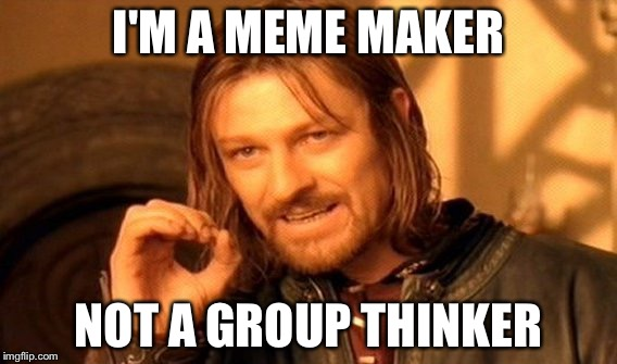 One Does Not Simply Meme | I'M A MEME MAKER NOT A GROUP THINKER | image tagged in memes,one does not simply | made w/ Imgflip meme maker