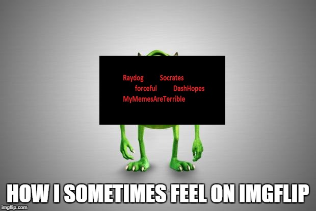 Mike Wazowski |  HOW I SOMETIMES FEEL ON IMGFLIP | image tagged in mike wazowski | made w/ Imgflip meme maker