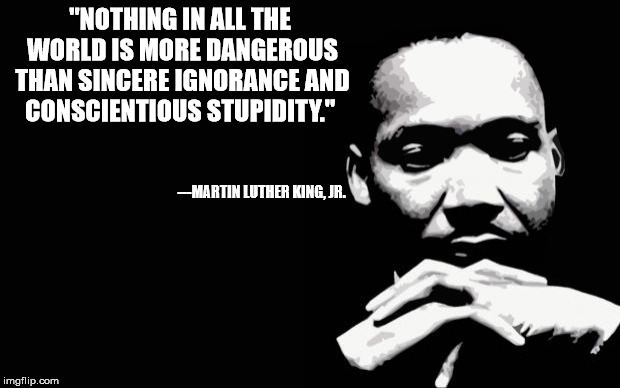 "Ignorance can be cured: stupidity lasts a lifetime |  ""NOTHING IN ALL THE WORLD IS MORE DANGEROUS THAN SINCERE IGNORANCE AND CONSCIENTIOUS STUPIDITY.""; ---MARTIN LUTHER KING, JR. 
