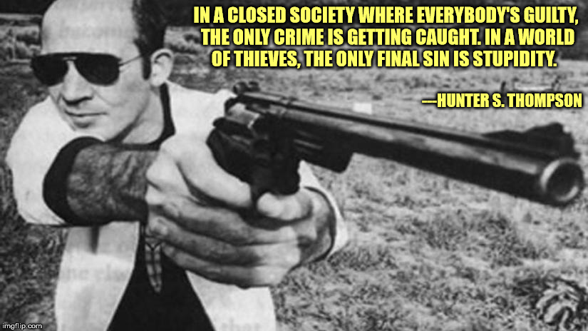 The interwebs allow us to view many of these sinners |  IN A CLOSED SOCIETY WHERE EVERYBODY'S GUILTY, THE ONLY CRIME IS GETTING CAUGHT. IN A WORLD OF THIEVES, THE ONLY FINAL SIN IS STUPIDITY. ---HUNTER S. THOMPSON | image tagged in hunter s thompson,quote,crime,stupidity,sin | made w/ Imgflip meme maker