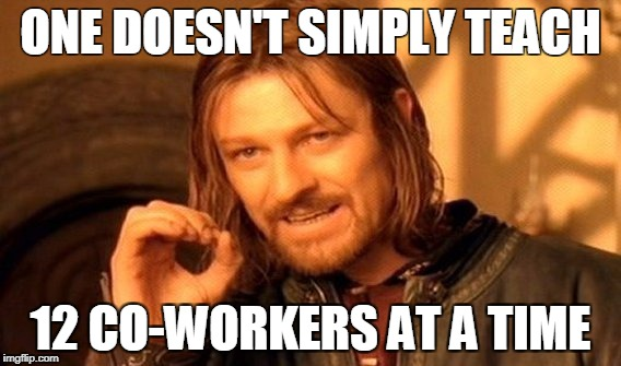 One Does Not Simply Meme | ONE DOESN'T SIMPLY TEACH 12 CO-WORKERS AT A TIME | image tagged in memes,one does not simply | made w/ Imgflip meme maker