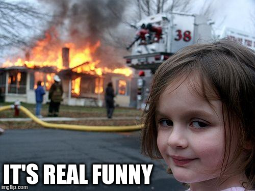 Disaster Girl Meme | IT'S REAL FUNNY | image tagged in memes,disaster girl | made w/ Imgflip meme maker