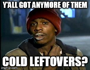Y'all Got Any More Of That Meme | Y'ALL GOT ANYMORE OF THEM COLD LEFTOVERS? | image tagged in memes,yall got any more of | made w/ Imgflip meme maker