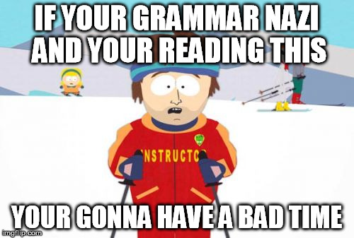 IF YOUR GRAMMAR NAZI AND YOUR READING THIS YOUR GONNA HAVE A BAD TIME | made w/ Imgflip meme maker