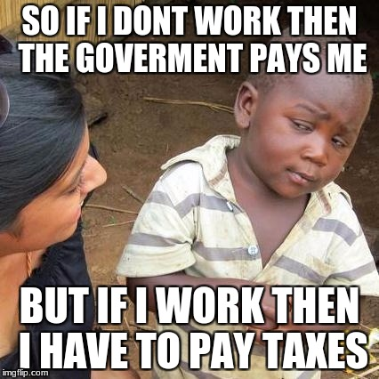 Third World Skeptical Kid Meme | SO IF I DONT WORK THEN THE GOVERMENT PAYS ME BUT IF I WORK THEN I HAVE TO PAY TAXES | image tagged in memes,third world skeptical kid | made w/ Imgflip meme maker