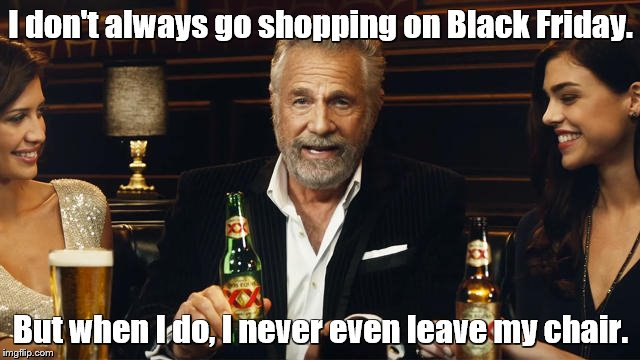 The Most Interesting Man in the World | I don't always go shopping on Black Friday. But when I do, I never even leave my chair. | image tagged in the most interesting man in the world 2,the most interesting man in the world,black friday,christmas shopping | made w/ Imgflip meme maker