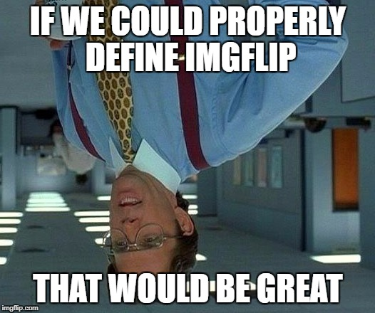 That Would Be Great Meme | IF WE COULD PROPERLY DEFINE IMGFLIP THAT WOULD BE GREAT | image tagged in memes,that would be great | made w/ Imgflip meme maker