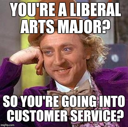 Creepy Condescending Wonka Meme | YOU'RE A LIBERAL ARTS MAJOR? SO YOU'RE GOING INTO CUSTOMER SERVICE? | image tagged in memes,creepy condescending wonka | made w/ Imgflip meme maker