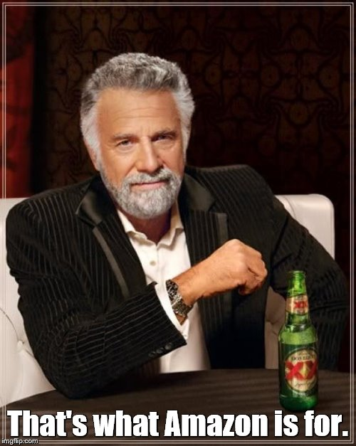 The Most Interesting Man In The World Meme | That's what Amazon is for. | image tagged in memes,the most interesting man in the world | made w/ Imgflip meme maker