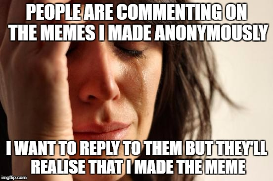First World Problems Meme | PEOPLE ARE COMMENTING ON THE MEMES I MADE ANONYMOUSLY I WANT TO REPLY TO THEM BUT THEY'LL REALISE THAT I MADE THE MEME | image tagged in memes,first world problems | made w/ Imgflip meme maker