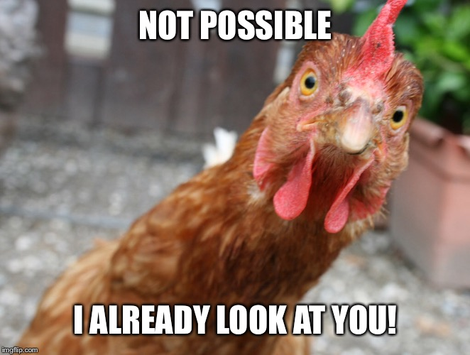 NOT POSSIBLE I ALREADY LOOK AT YOU! | made w/ Imgflip meme maker