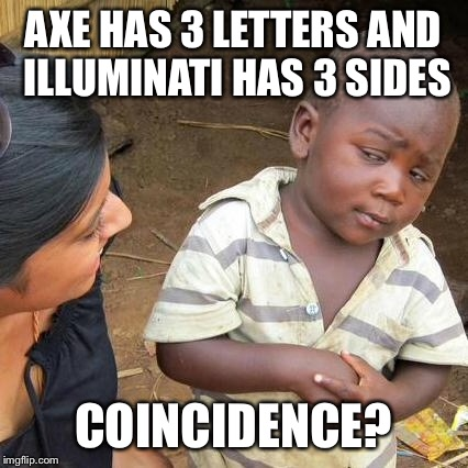 Third World Skeptical Kid Meme | AXE HAS 3 LETTERS AND ILLUMINATI HAS 3 SIDES COINCIDENCE? | image tagged in memes,third world skeptical kid | made w/ Imgflip meme maker