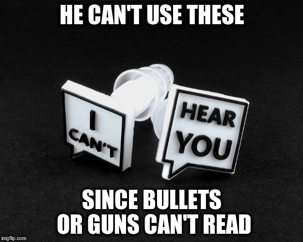 HE CAN'T USE THESE SINCE BULLETS OR GUNS CAN'T READ | made w/ Imgflip meme maker