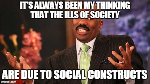 Steve Harvey Meme | IT'S ALWAYS BEEN MY THINKING THAT THE ILLS OF SOCIETY ARE DUE TO SOCIAL CONSTRUCTS | image tagged in memes,steve harvey | made w/ Imgflip meme maker