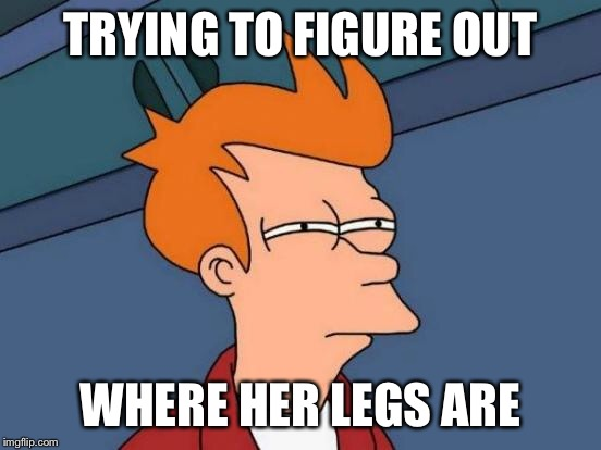 Futurama Fry Meme | TRYING TO FIGURE OUT WHERE HER LEGS ARE | image tagged in memes,futurama fry | made w/ Imgflip meme maker