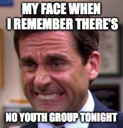 Michael Scott | MY FACE WHEN I REMEMBER THERE'S NO YOUTH GROUP TONIGHT | image tagged in michael scott | made w/ Imgflip meme maker