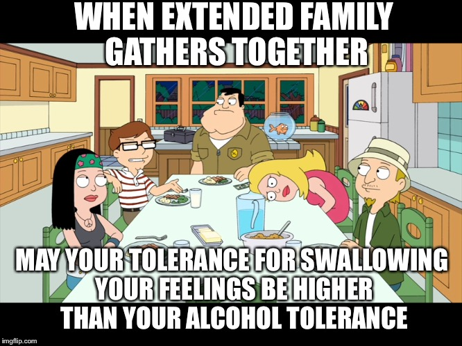 American Dad; Smith Family Dinner | WHEN EXTENDED FAMILY GATHERS TOGETHER MAY YOUR TOLERANCE FOR SWALLOWING YOUR FEELINGS BE HIGHER THAN YOUR ALCOHOL TOLERANCE | image tagged in american dad smith family dinner | made w/ Imgflip meme maker